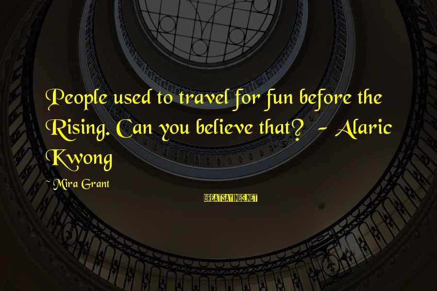 Kwong Sayings By Mira Grant: People used to travel for fun before the Rising. Can you believe that? - Alaric