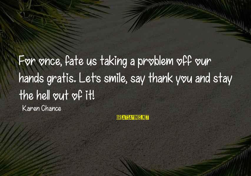 Kyakutei Sayings By Karen Chance: For once, fate us taking a problem off our hands gratis. Let's smile, say thank
