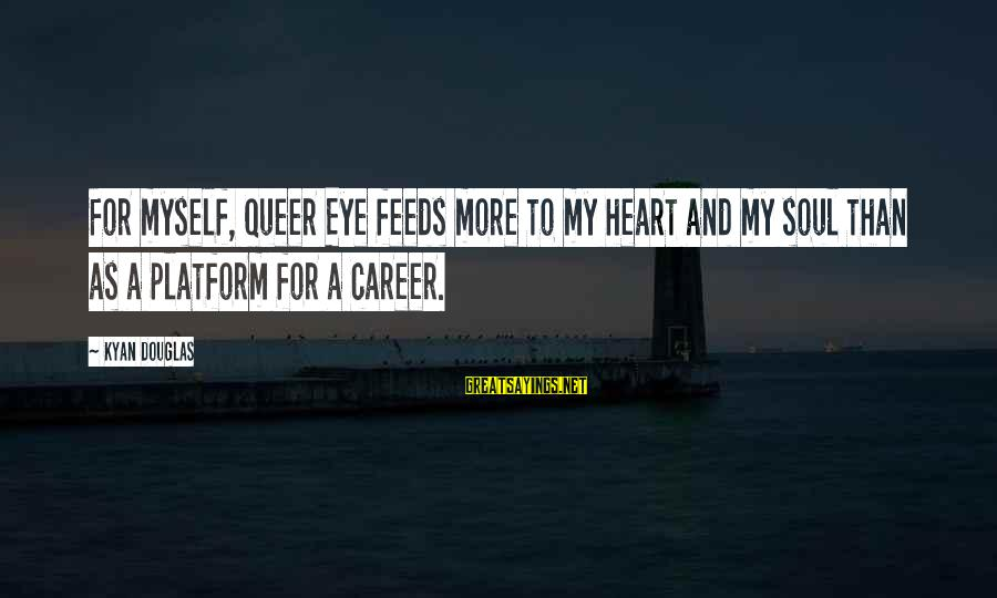 Kyan Douglas Sayings By Kyan Douglas: For myself, Queer Eye feeds more to my heart and my soul than as a