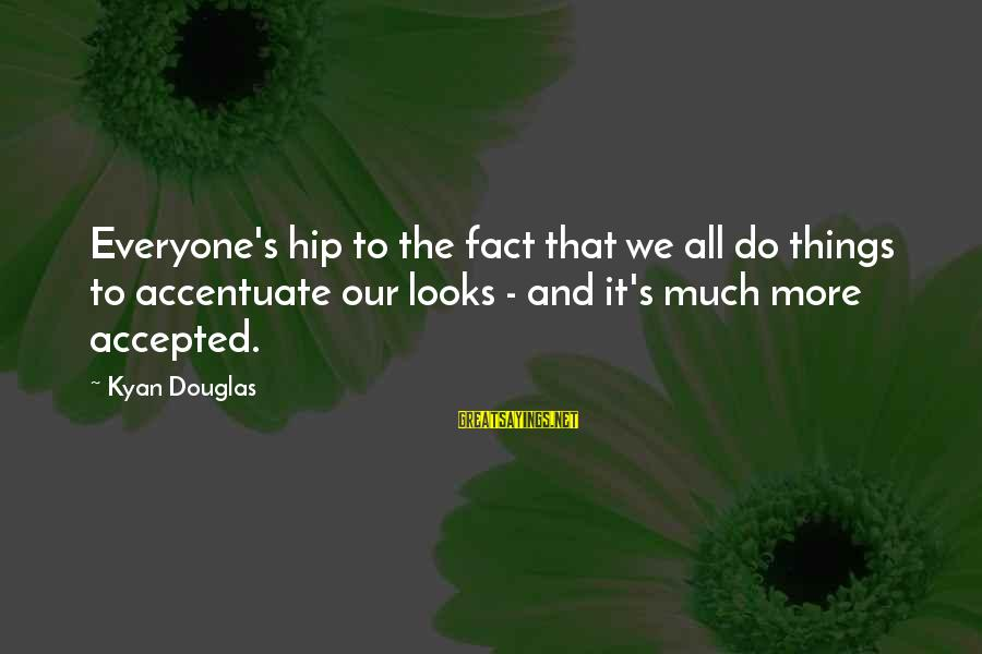 Kyan Douglas Sayings By Kyan Douglas: Everyone's hip to the fact that we all do things to accentuate our looks -