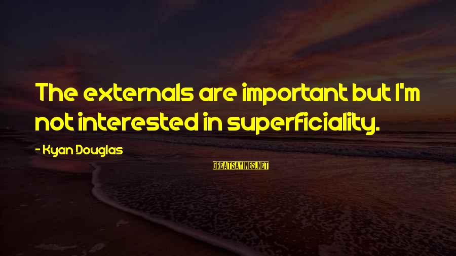 Kyan Douglas Sayings By Kyan Douglas: The externals are important but I'm not interested in superficiality.