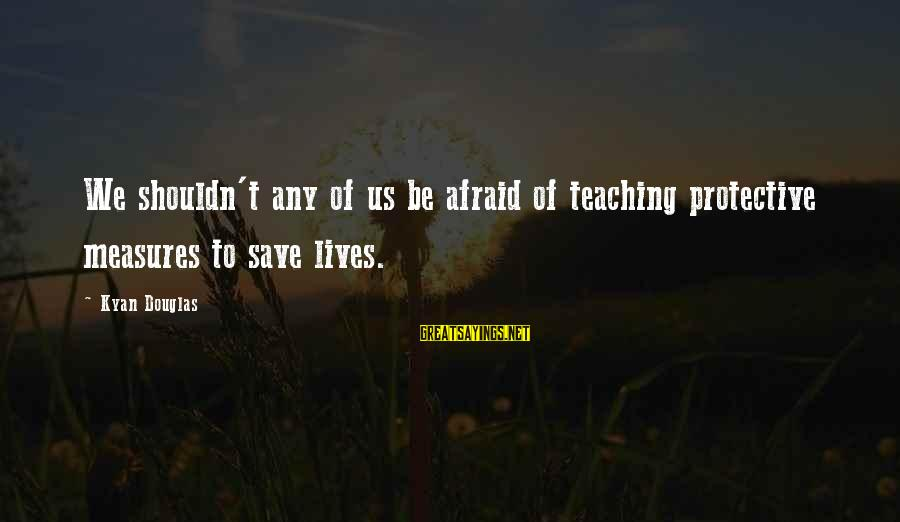 Kyan Douglas Sayings By Kyan Douglas: We shouldn't any of us be afraid of teaching protective measures to save lives.