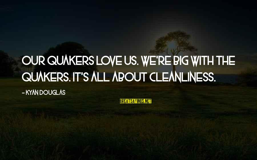 Kyan Douglas Sayings By Kyan Douglas: Our Quakers love us. we're big with the Quakers. It's all about cleanliness.