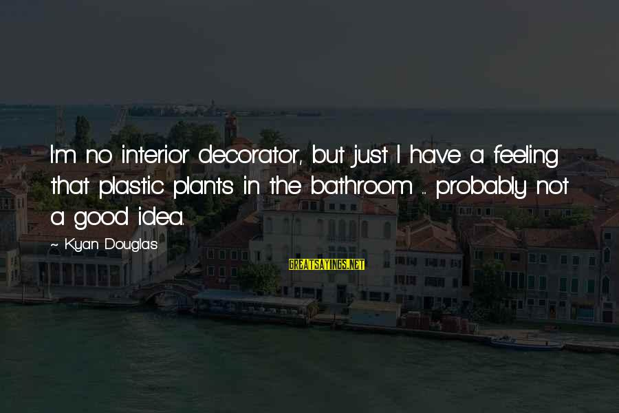 Kyan Douglas Sayings By Kyan Douglas: I'm no interior decorator, but just I have a feeling that plastic plants in the