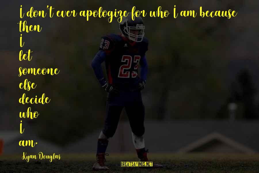 Kyan Douglas Sayings By Kyan Douglas: I don't ever apologize for who I am because then I let someone else decide