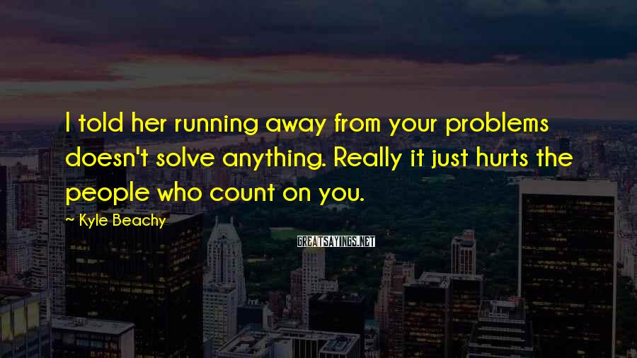 Kyle Beachy Sayings: I told her running away from your problems doesn't solve anything. Really it just hurts