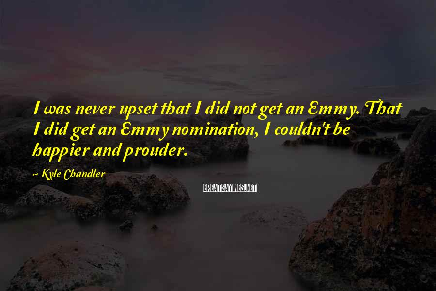 Kyle Chandler Sayings: I was never upset that I did not get an Emmy. That I did get
