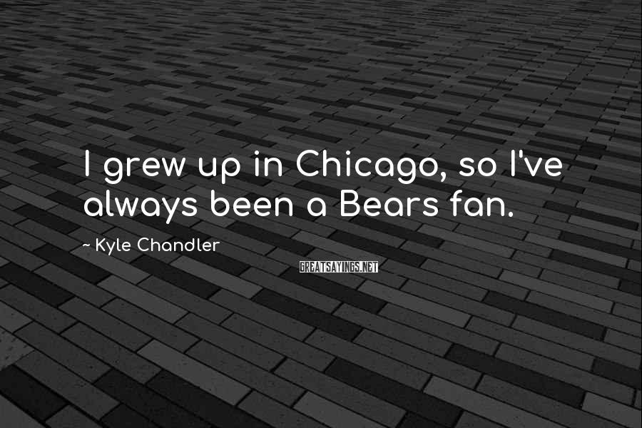 Kyle Chandler Sayings: I grew up in Chicago, so I've always been a Bears fan.