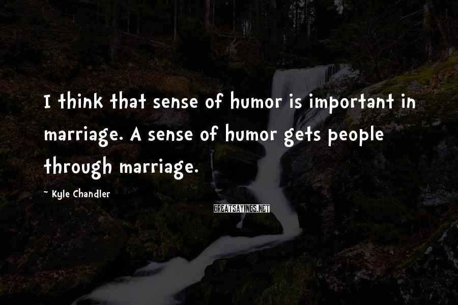 Kyle Chandler Sayings: I think that sense of humor is important in marriage. A sense of humor gets