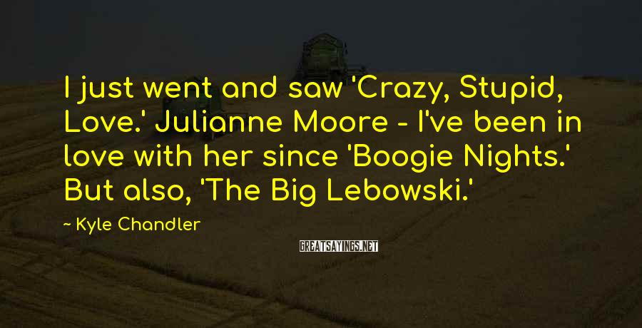 Kyle Chandler Sayings: I just went and saw 'Crazy, Stupid, Love.' Julianne Moore - I've been in love