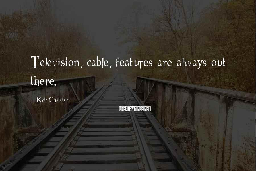 Kyle Chandler Sayings: Television, cable, features are always out there.