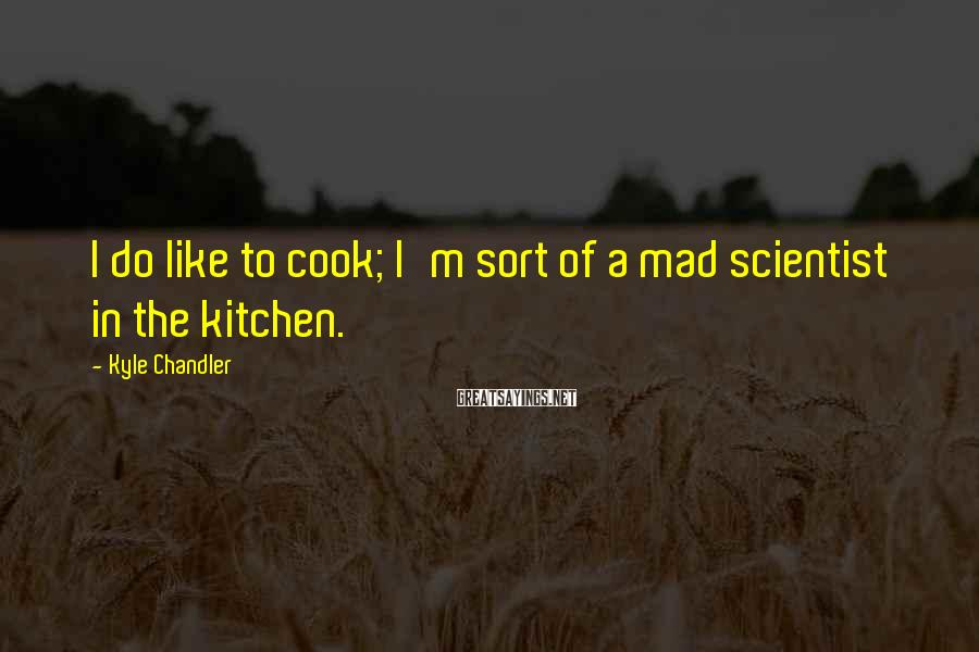 Kyle Chandler Sayings: I do like to cook; I'm sort of a mad scientist in the kitchen.