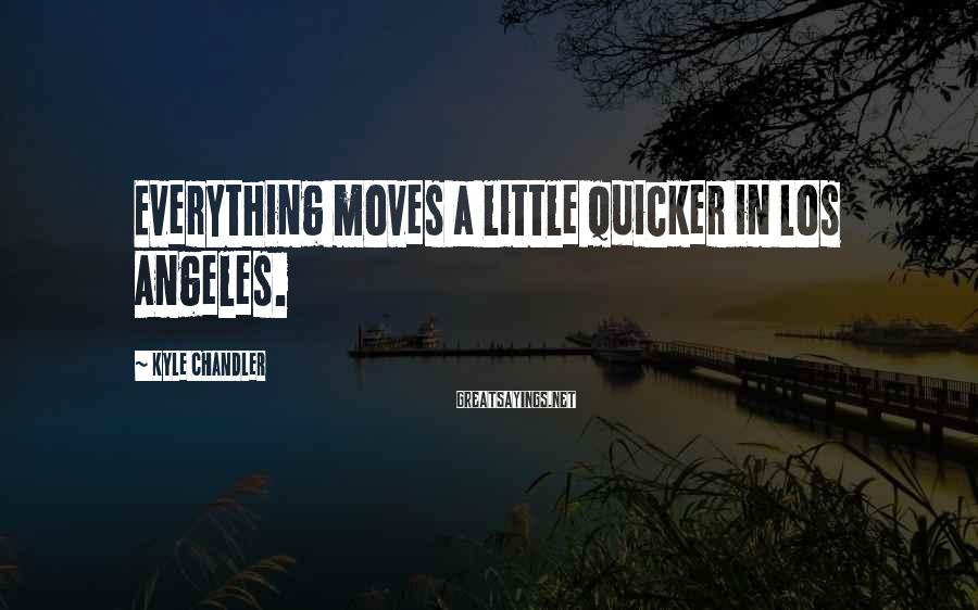 Kyle Chandler Sayings: Everything moves a little quicker in Los Angeles.