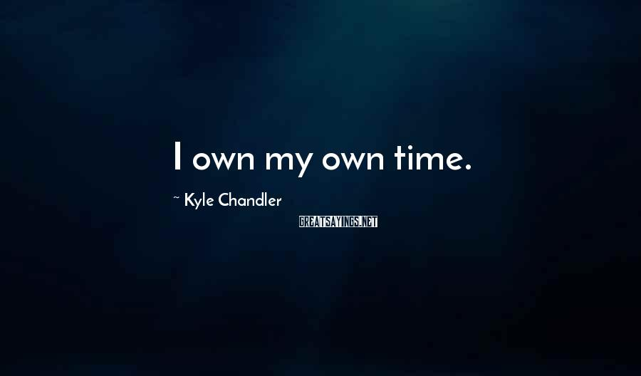 Kyle Chandler Sayings: I own my own time.