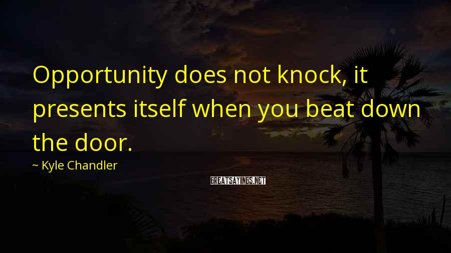 Kyle Chandler Sayings: Opportunity does not knock, it presents itself when you beat down the door.