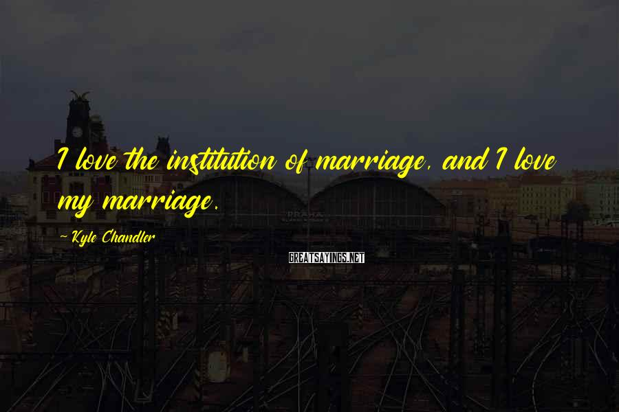 Kyle Chandler Sayings: I love the institution of marriage, and I love my marriage.