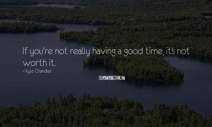 Kyle Chandler Sayings: If you're not really having a good time, it's not worth it.