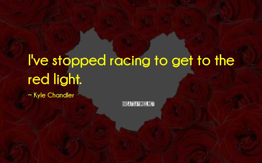 Kyle Chandler Sayings: I've stopped racing to get to the red light.