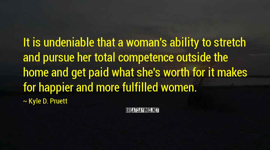 Kyle D. Pruett Sayings: It is undeniable that a woman's ability to stretch and pursue her total competence outside