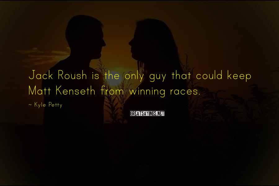 Kyle Petty Sayings: Jack Roush is the only guy that could keep Matt Kenseth from winning races.