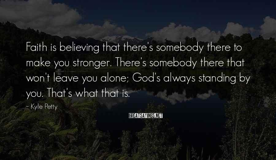 Kyle Petty Sayings: Faith is believing that there's somebody there to make you stronger. There's somebody there that