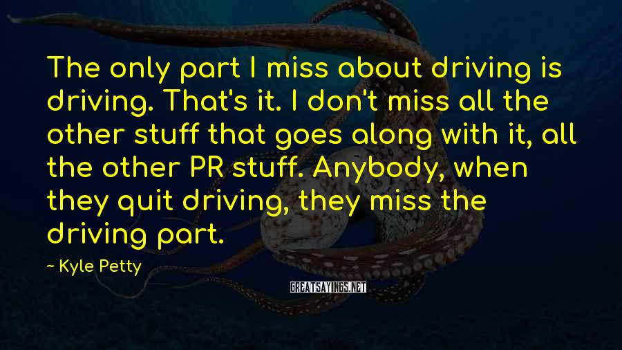 Kyle Petty Sayings: The only part I miss about driving is driving. That's it. I don't miss all