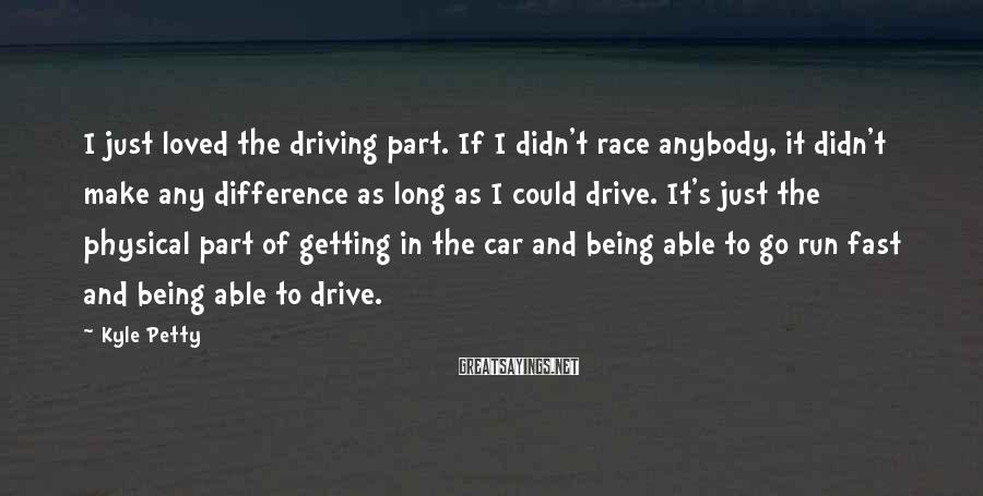 Kyle Petty Sayings: I just loved the driving part. If I didn't race anybody, it didn't make any