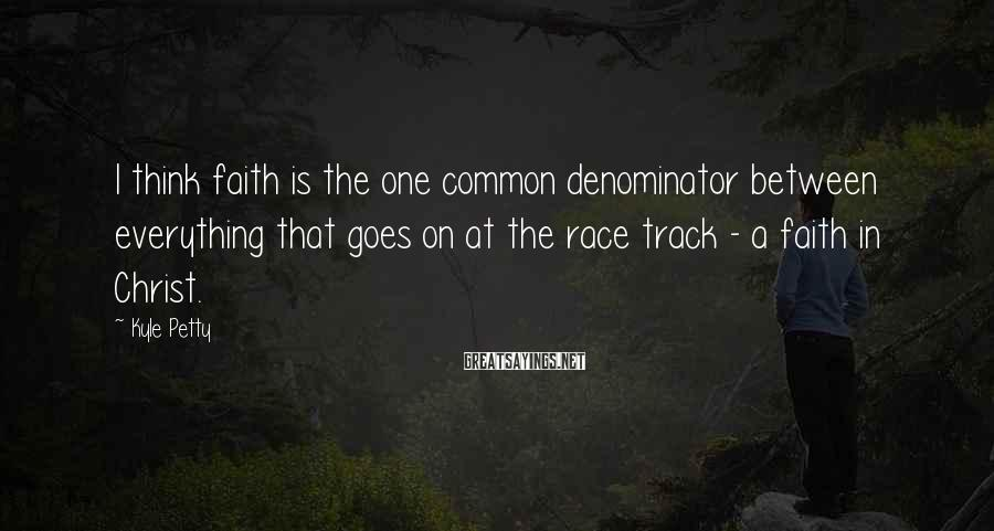 Kyle Petty Sayings: I think faith is the one common denominator between everything that goes on at the