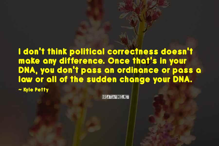 Kyle Petty Sayings: I don't think political correctness doesn't make any difference. Once that's in your DNA, you