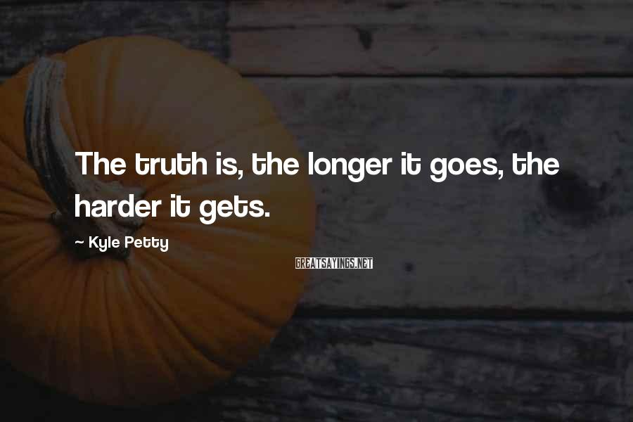 Kyle Petty Sayings: The truth is, the longer it goes, the harder it gets.