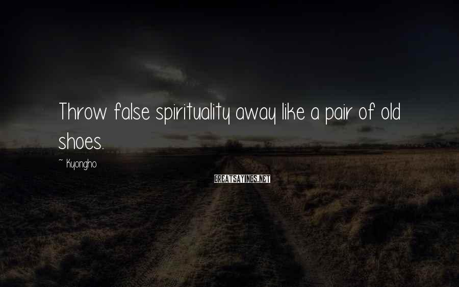 Kyongho Sayings: Throw false spirituality away like a pair of old shoes.