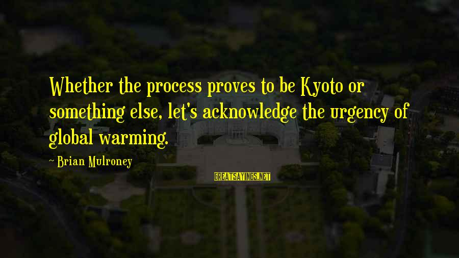 Kyoto's Sayings By Brian Mulroney: Whether the process proves to be Kyoto or something else, let's acknowledge the urgency of