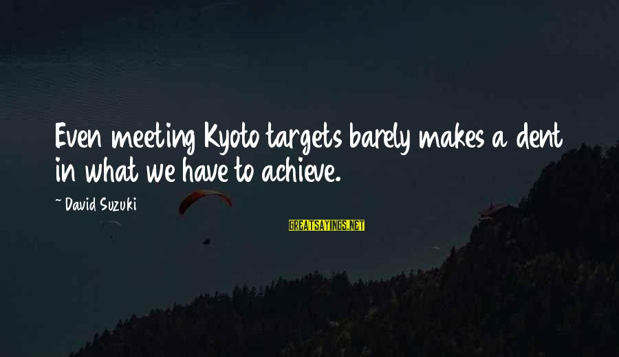 Kyoto's Sayings By David Suzuki: Even meeting Kyoto targets barely makes a dent in what we have to achieve.