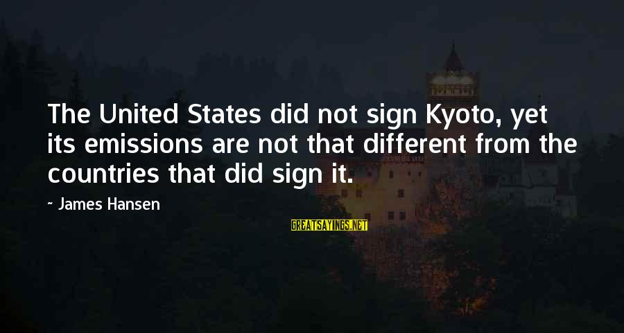 Kyoto's Sayings By James Hansen: The United States did not sign Kyoto, yet its emissions are not that different from