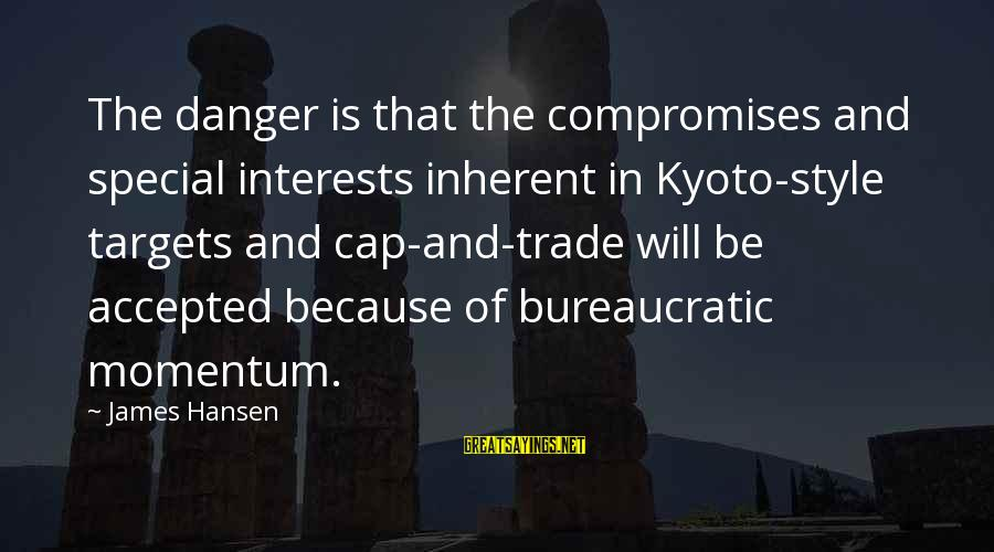 Kyoto's Sayings By James Hansen: The danger is that the compromises and special interests inherent in Kyoto-style targets and cap-and-trade