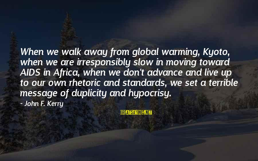 Kyoto's Sayings By John F. Kerry: When we walk away from global warming, Kyoto, when we are irresponsibly slow in moving