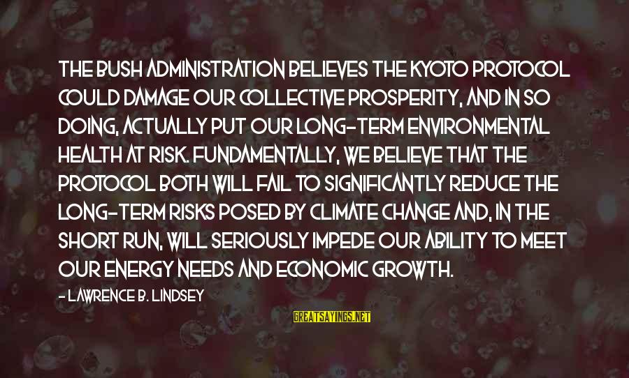 Kyoto's Sayings By Lawrence B. Lindsey: The Bush Administration believes the Kyoto protocol could damage our collective prosperity, and in so