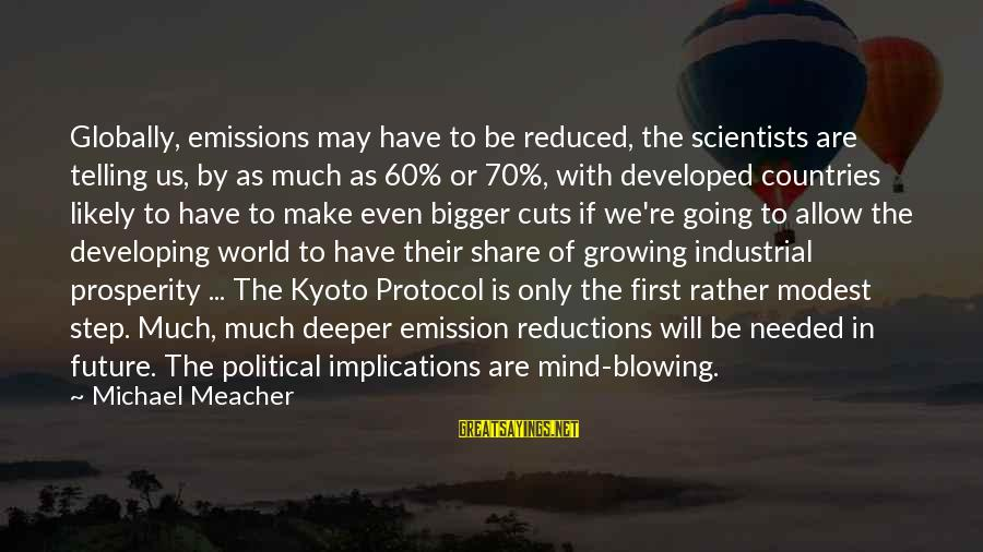 Kyoto's Sayings By Michael Meacher: Globally, emissions may have to be reduced, the scientists are telling us, by as much