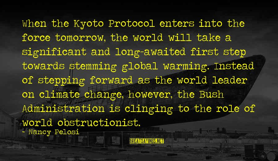 Kyoto's Sayings By Nancy Pelosi: When the Kyoto Protocol enters into the force tomorrow, the world will take a significant