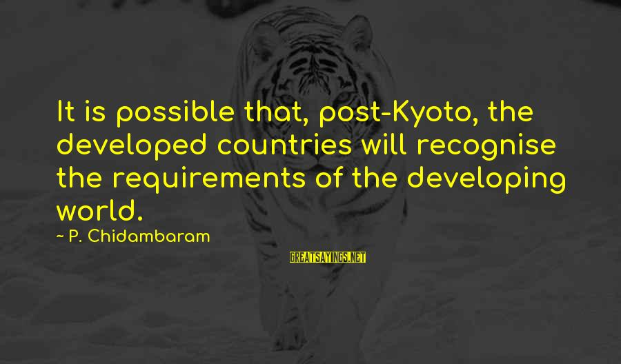 Kyoto's Sayings By P. Chidambaram: It is possible that, post-Kyoto, the developed countries will recognise the requirements of the developing