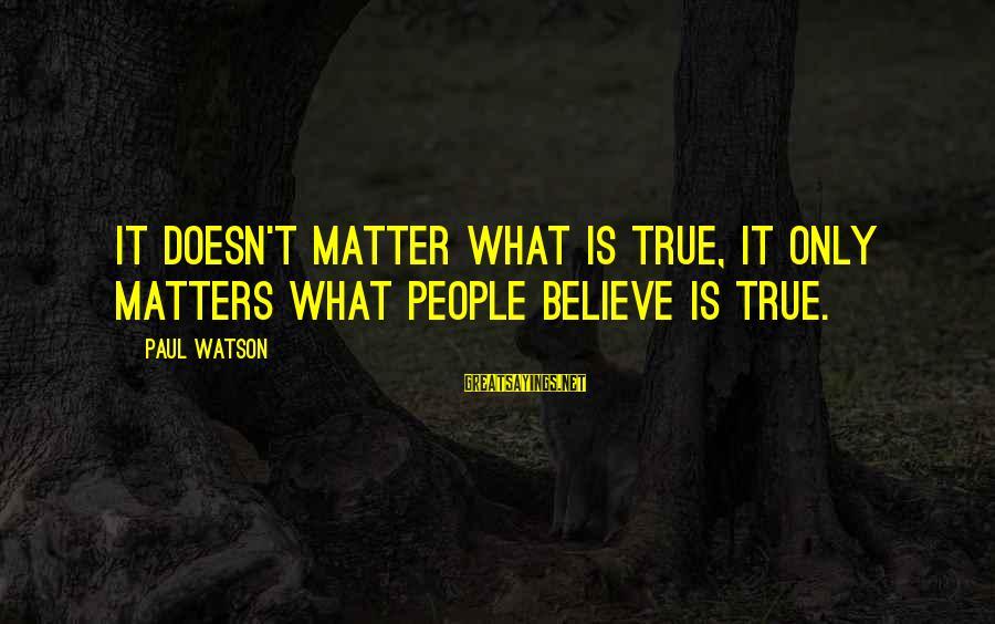 Kyoto's Sayings By Paul Watson: It doesn't matter what is true, it only matters what people believe is true.