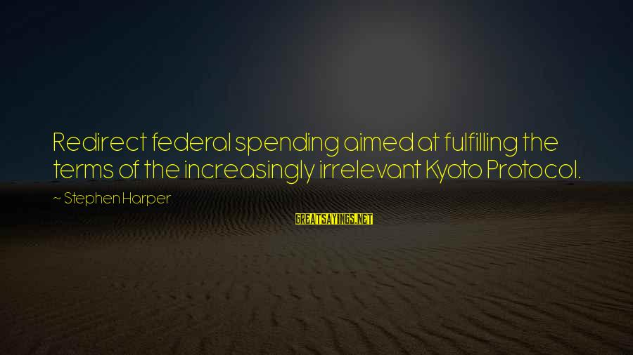 Kyoto's Sayings By Stephen Harper: Redirect federal spending aimed at fulfilling the terms of the increasingly irrelevant Kyoto Protocol.