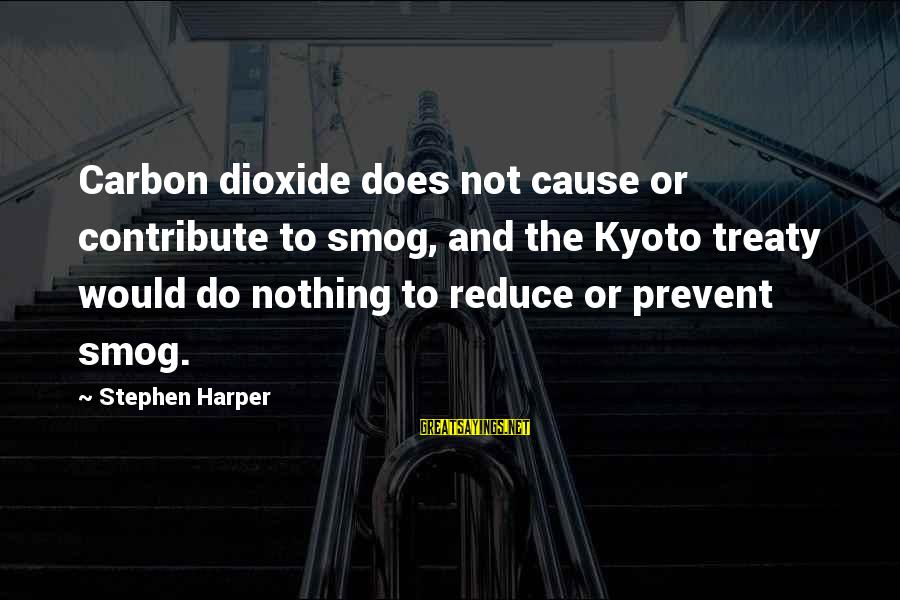 Kyoto's Sayings By Stephen Harper: Carbon dioxide does not cause or contribute to smog, and the Kyoto treaty would do