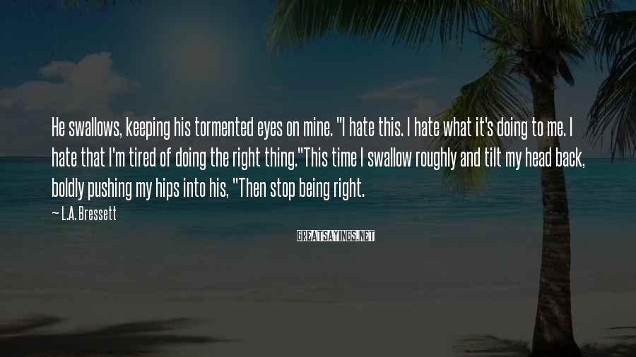 """L.A. Bressett Sayings: He swallows, keeping his tormented eyes on mine. """"I hate this. I hate what it's"""