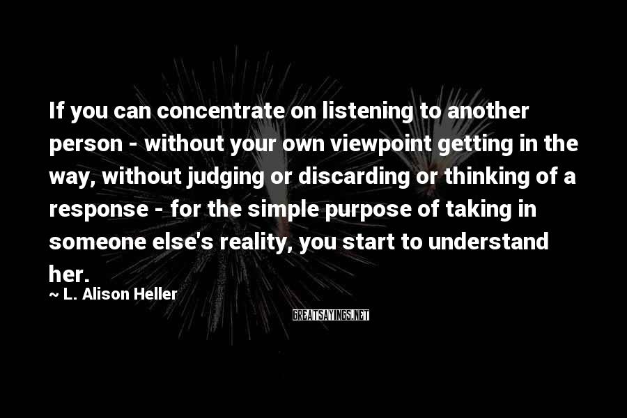 L. Alison Heller Sayings: If you can concentrate on listening to another person - without your own viewpoint getting