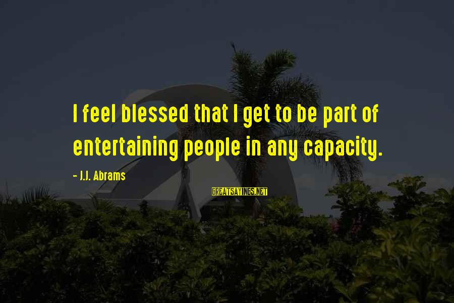 L Am Blessed Sayings By J.J. Abrams: I feel blessed that I get to be part of entertaining people in any capacity.