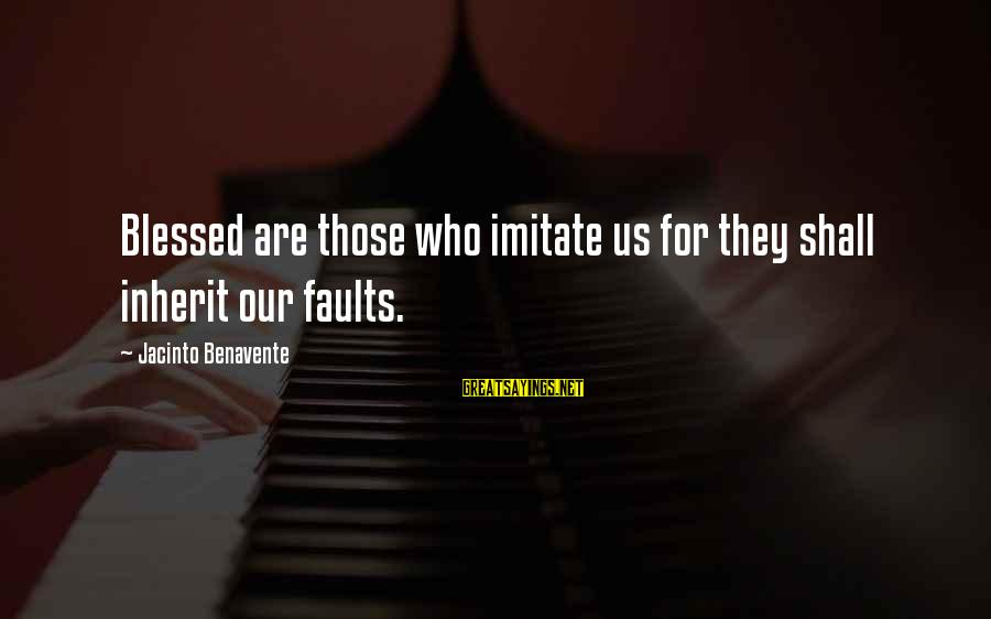 L Am Blessed Sayings By Jacinto Benavente: Blessed are those who imitate us for they shall inherit our faults.