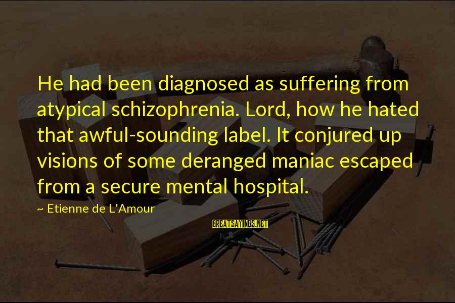 L Amour Sayings By Etienne De L'Amour: He had been diagnosed as suffering from atypical schizophrenia. Lord, how he hated that awful-sounding