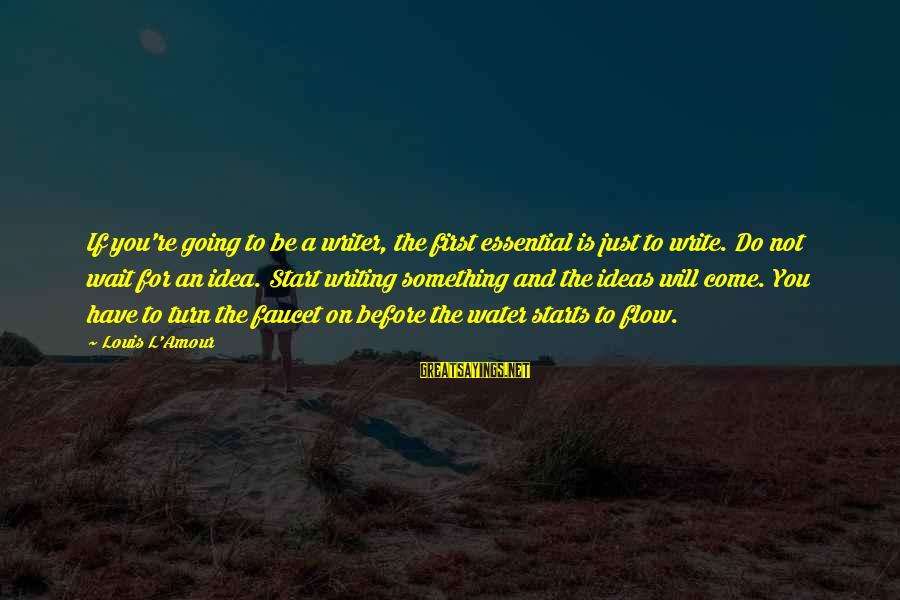 L Amour Sayings By Louis L'Amour: If you're going to be a writer, the first essential is just to write. Do