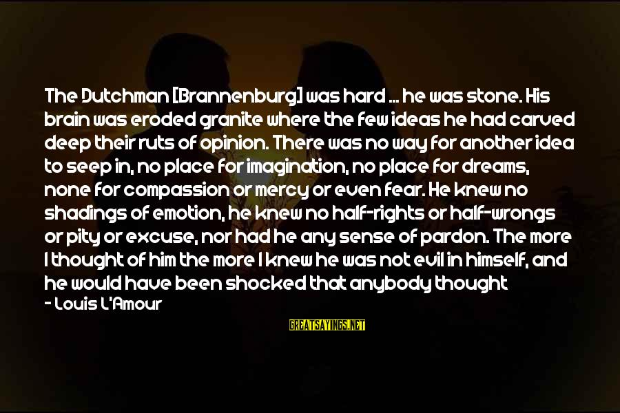 L Amour Sayings By Louis L'Amour: The Dutchman [Brannenburg] was hard ... he was stone. His brain was eroded granite where